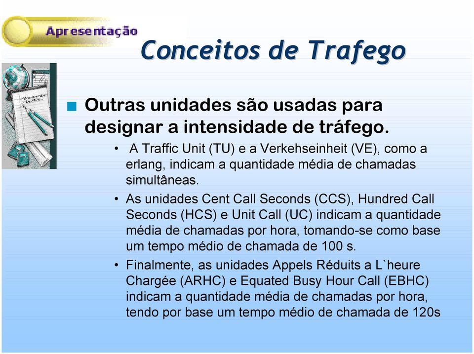 As unidades Cent Call Seconds (CCS), Hundred Call Seconds (HCS) e Unit Call (UC) indicam a quantidade média de chamadas por hora, tomando-se