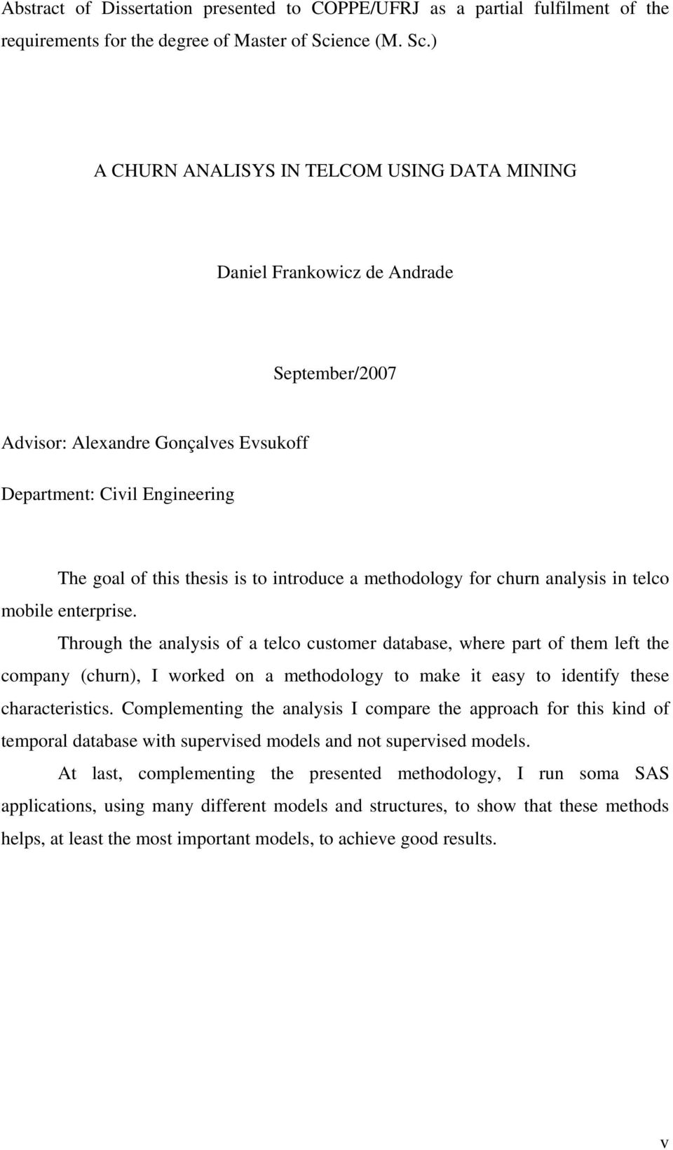 ) A CHURN ANALISYS IN TELCOM USING DATA MINING Daniel Frankowicz de Andrade September/2007 Advisor: Alexandre Gonçalves Evsukoff Department: Civil Engineering The goal of this thesis is to introduce