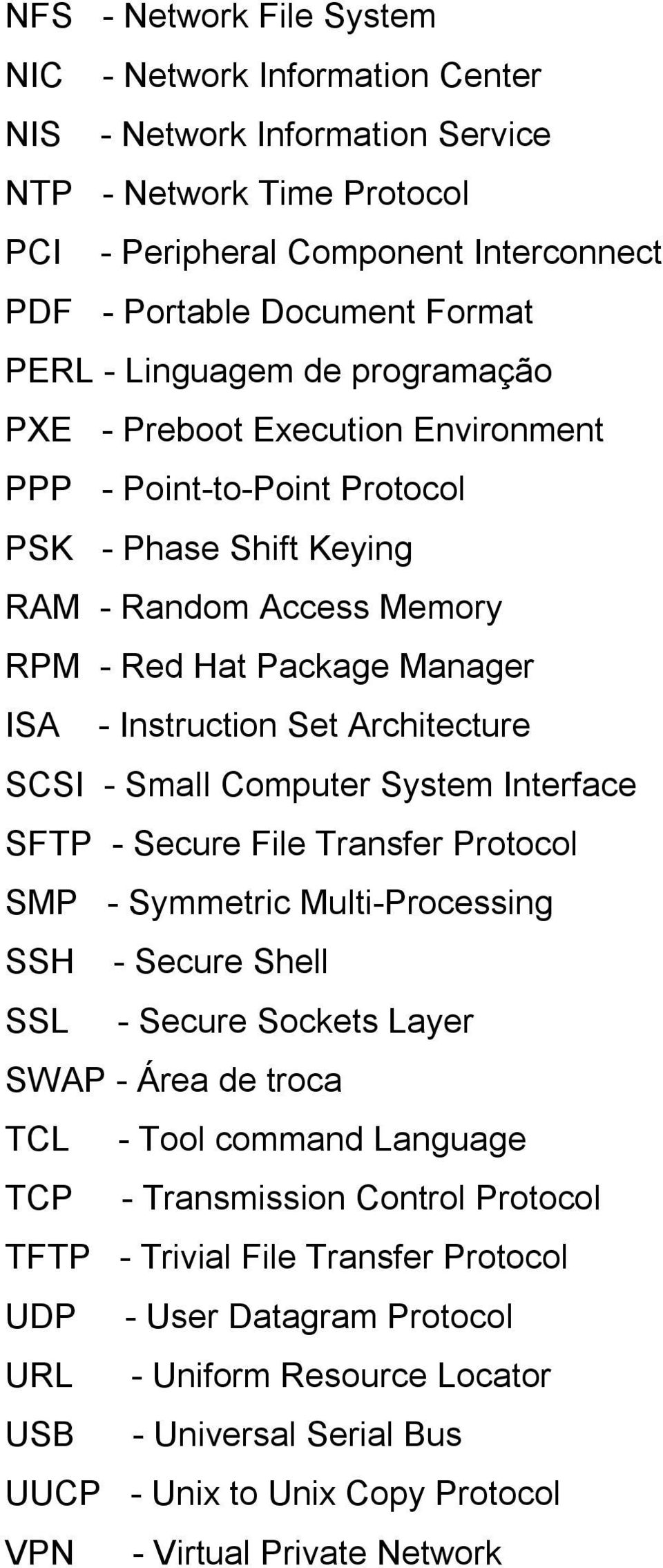 Architecture SCSI - Small Computer System Interface SFTP - Secure File Transfer Protocol SMP - Symmetric Multi-Processing SSH - Secure Shell SSL - Secure Sockets Layer SWAP - Área de troca TCL - Tool