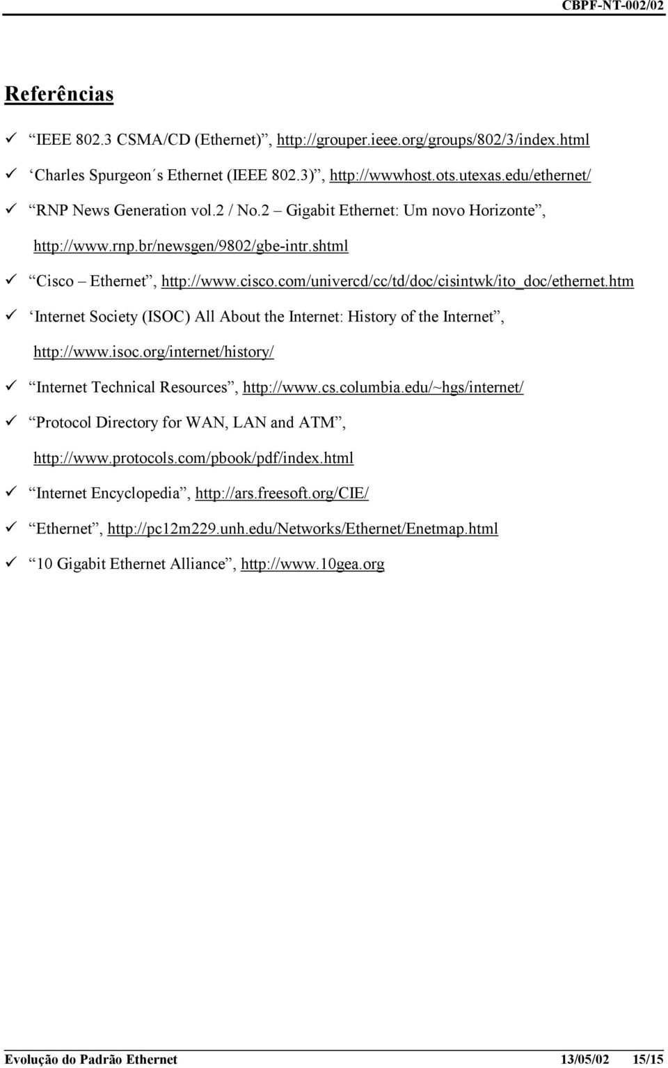 isoc.org/internet/history/! Internet Technical Resources, http://www.cs.columbia.edu/~hgs/internet/! Protocol Directory for WAN, LAN and ATM, http://www.protocols.com/pbook/pdf/index.html!