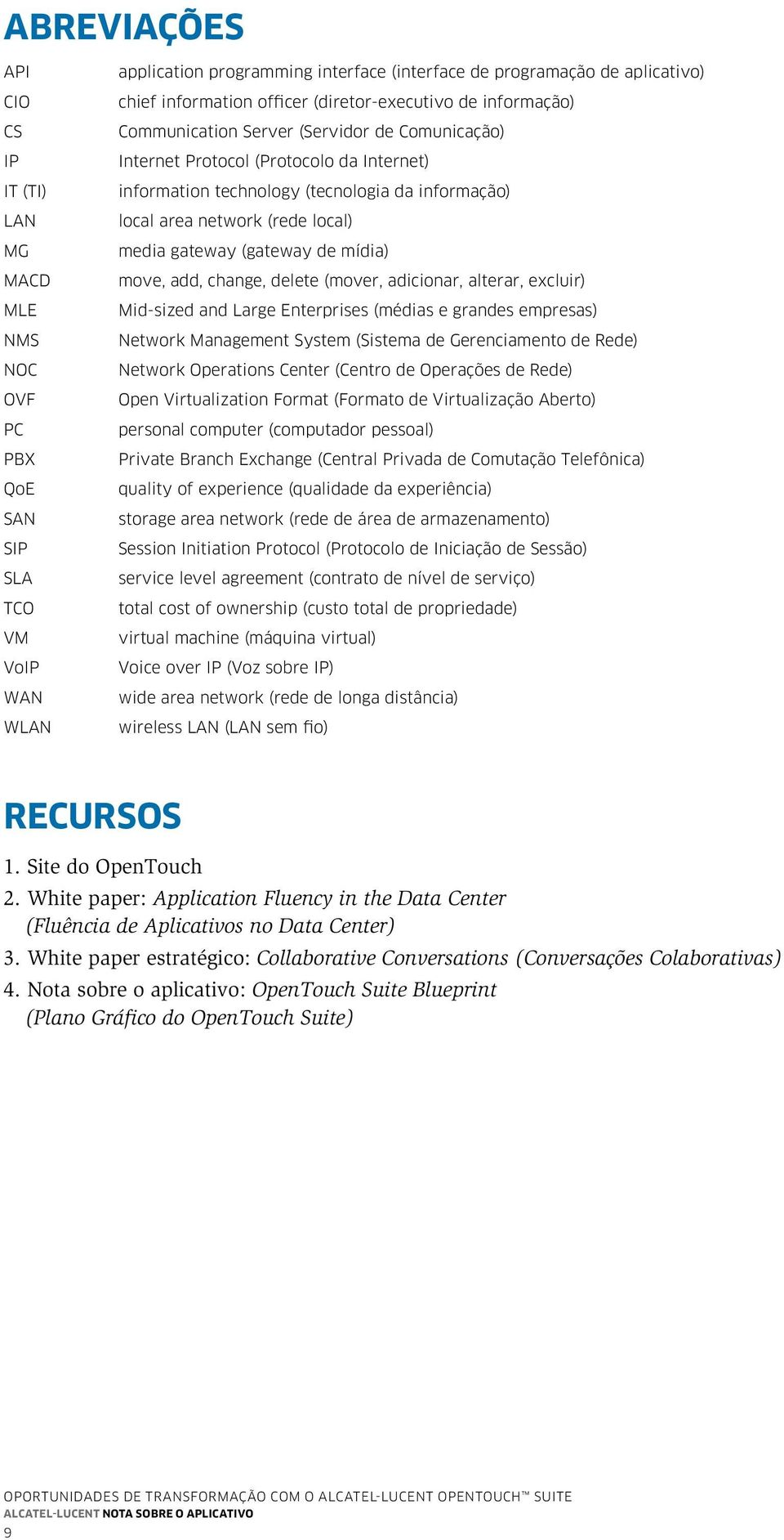 (rede local) media gateway (gateway de mídia) move, add, change, delete (mover, adicionar, alterar, excluir) Mid-sized and Large Enterprises (médias e grandes empresas) Network Management System