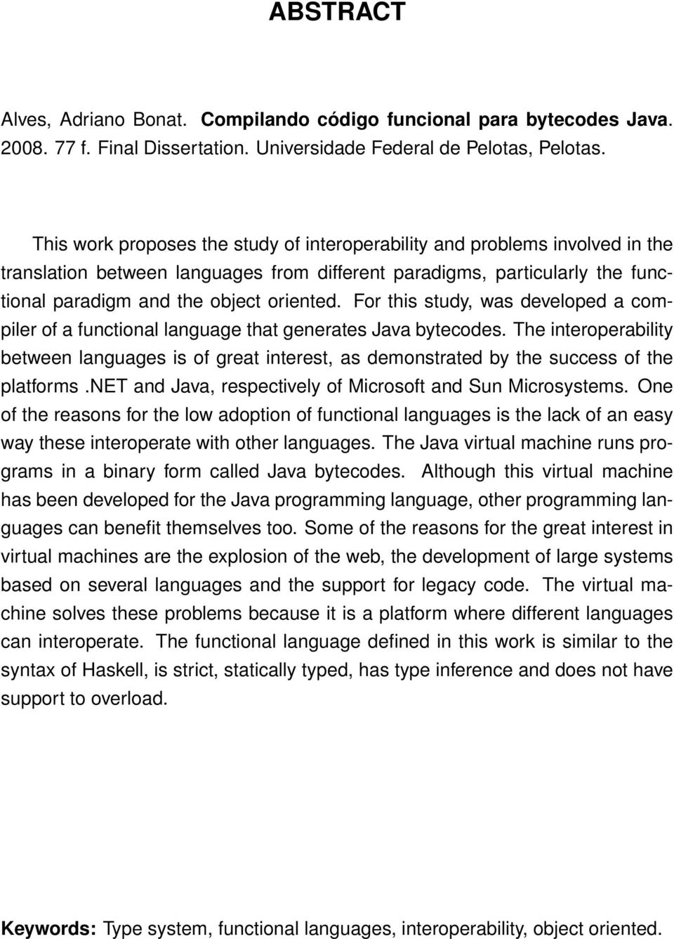 For this study, was developed a compiler of a functional language that generates Java bytecodes.