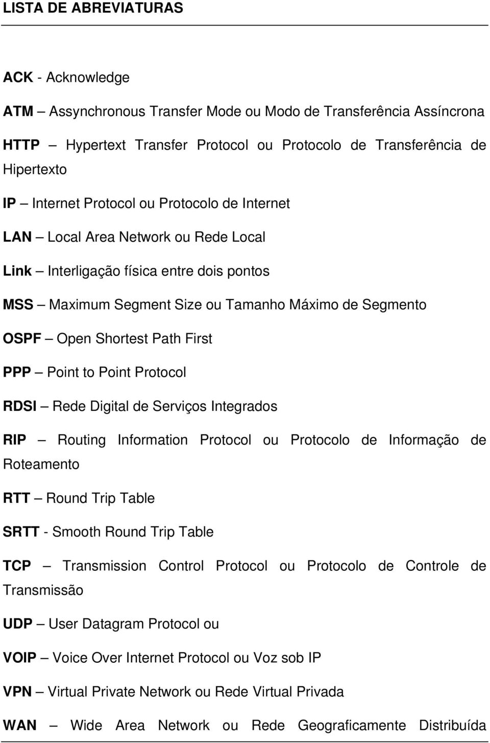 PPP Point to Point Protocol RDSI Rede Digital de Serviços Integrados RIP Routing Information Protocol ou Protocolo de Informação de Roteamento RTT Round Trip Table SRTT - Smooth Round Trip Table TCP
