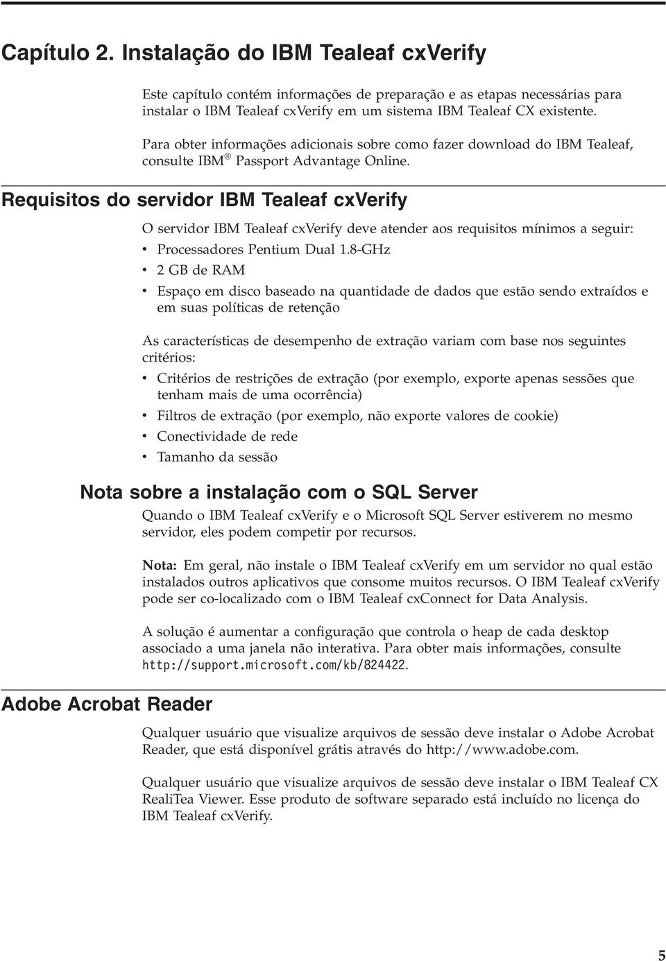 Requisitos do seridor IBM Tealeaf cxverify O seridor IBM Tealeaf cxverify dee atender aos requisitos mínimos a seguir: Processadores Pentium Dual 1.
