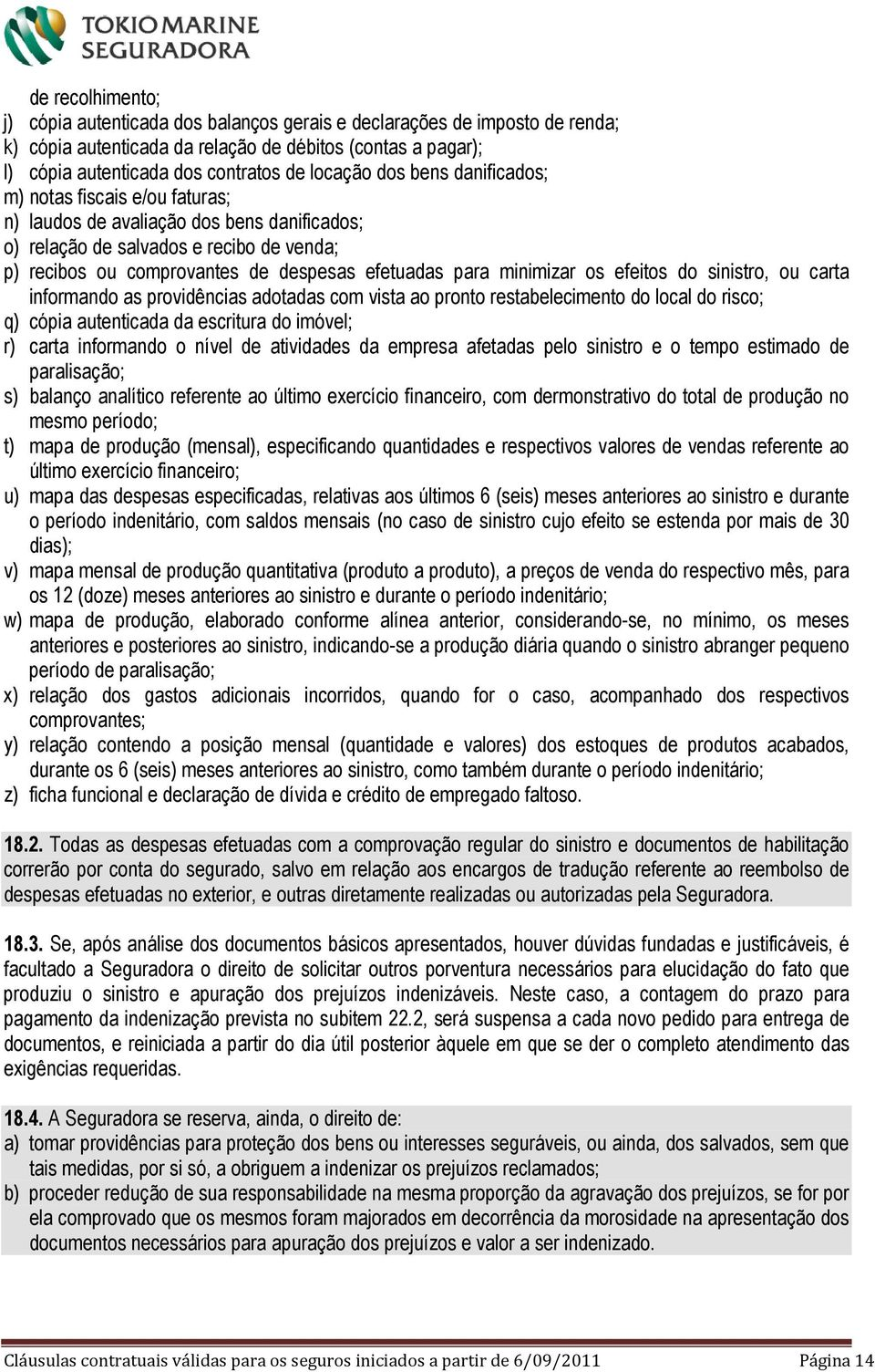 minimizar os efeitos do sinistro, ou carta informando as providências adotadas com vista ao pronto restabelecimento do local do risco; q) cópia autenticada da escritura do imóvel; r) carta informando