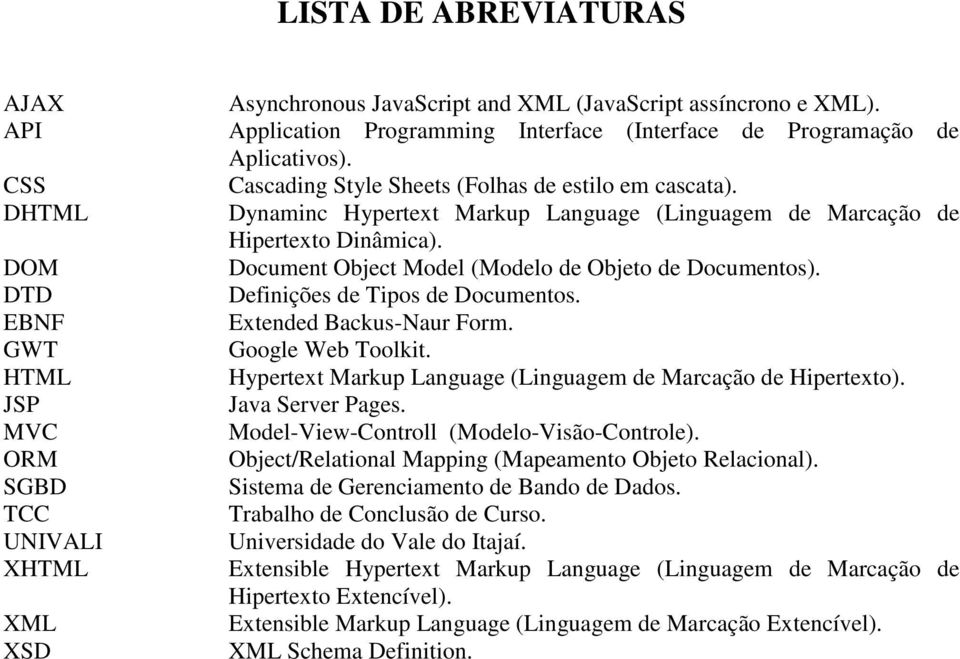 Dynaminc Hypertext Markup Language (Linguagem de Marcação de Hipertexto Dinâmica). Document Object Model (Modelo de Objeto de Documentos). Definições de Tipos de Documentos. Extended Backus-Naur Form.