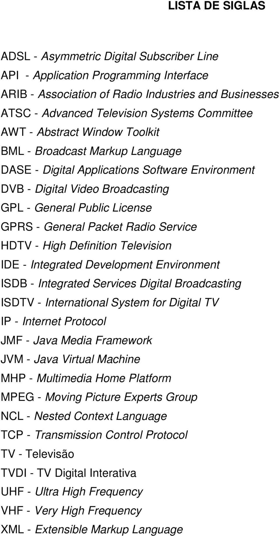 Radio Service HDTV - High Definition Television IDE - Integrated Development Environment ISDB - Integrated Services Digital Broadcasting ISDTV - International System for Digital TV IP - Internet
