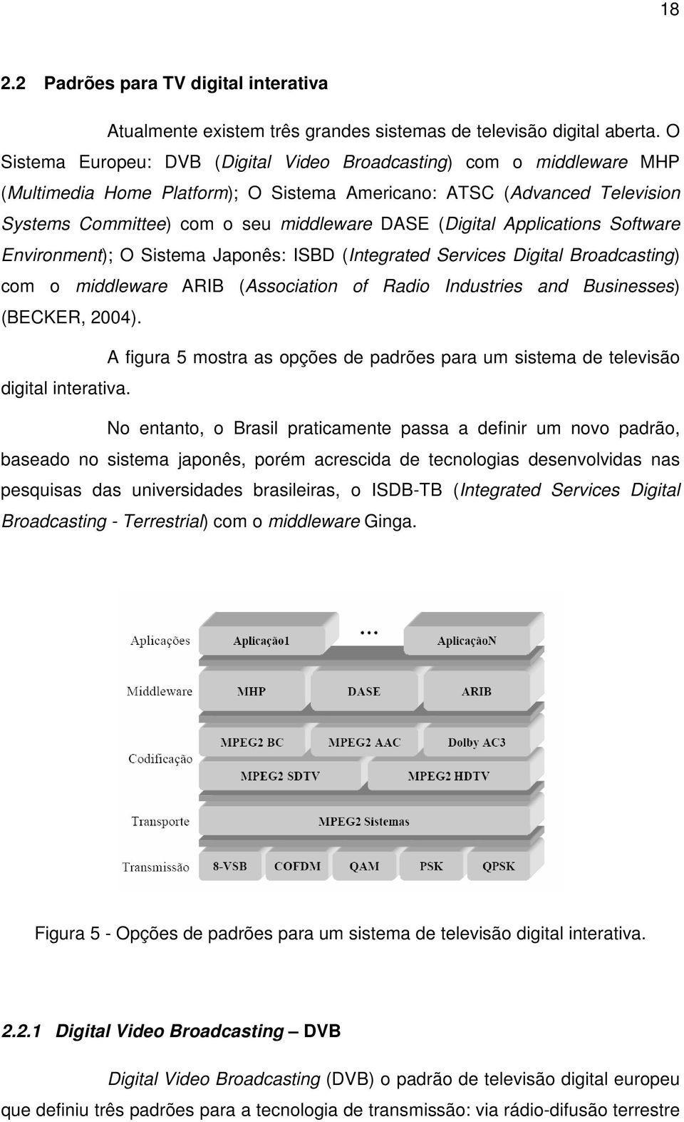 (Digital Applications Software Environment); O Sistema Japonês: ISBD (Integrated Services Digital Broadcasting) com o middleware ARIB (Association of Radio Industries and Businesses) (BECKER, 2004).