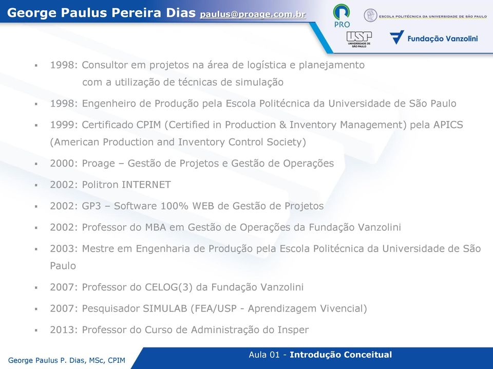 Certificado CPIM (Certified in Production & Inventory Management) pela APICS (American Production and Inventory Control Society) 2000: Proage Gestão de Projetos e Gestão de Operações 2002: Politron