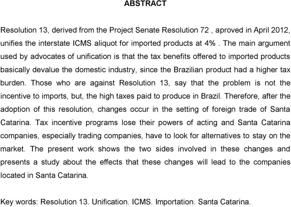Those who are against Resolution 13, say that the problem is not the incentive to imports, but, the high taxes paid to produce in Brazil.