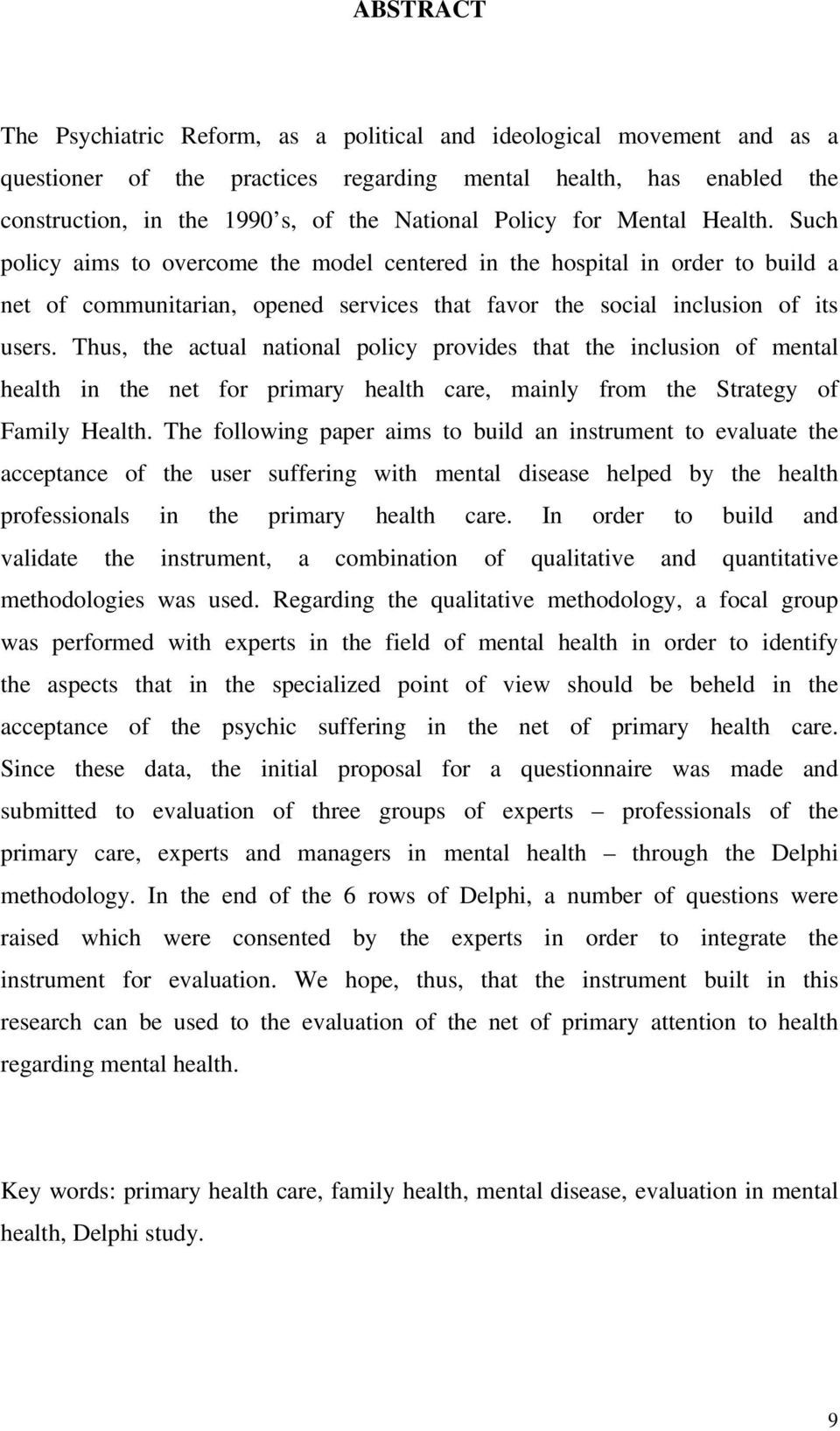 Thus, the actual national policy provides that the inclusion of mental health in the net for primary health care, mainly from the Strategy of Family Health.