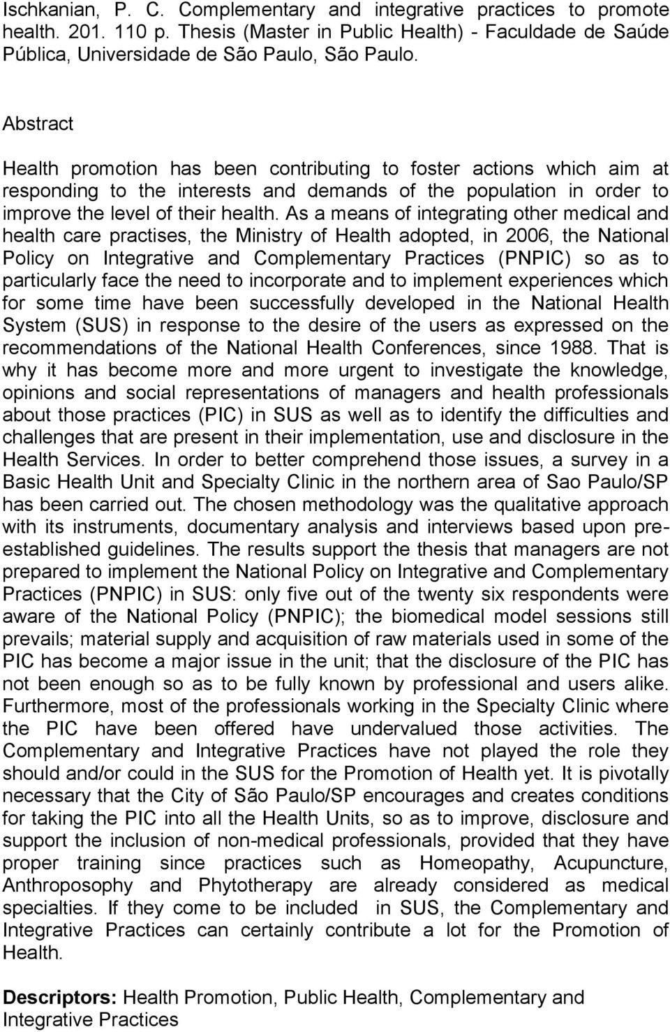 As a means of integrating other medical and health care practises, the Ministry of Health adopted, in 2006, the National Policy on Integrative and Complementary Practices (PNPIC) so as to