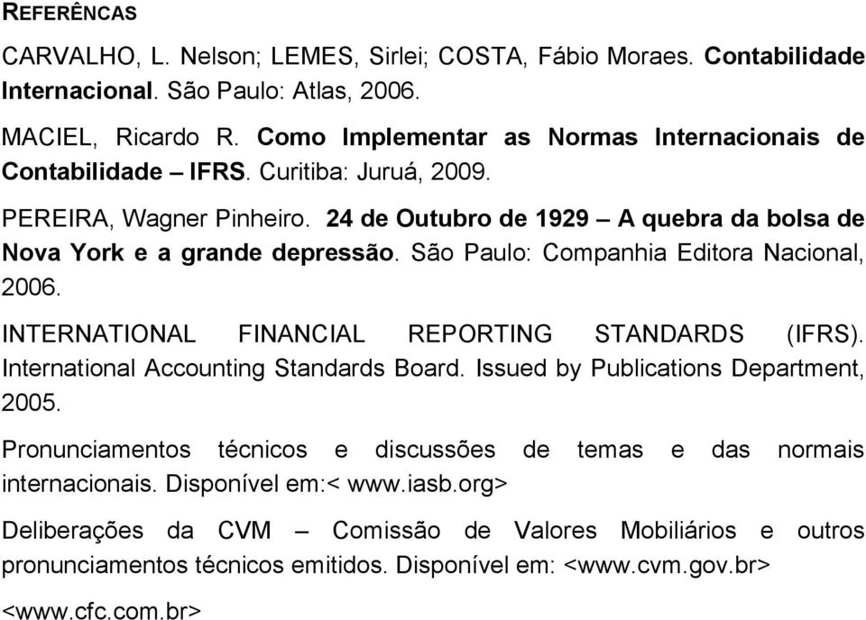 São Paulo: Companhia Editora Nacional, 2006. INTERNATIONAL FINANCIAL REPORTING STANDARDS (IFRS). International Accounting Standards Board. Issued by Publications Department, 2005.