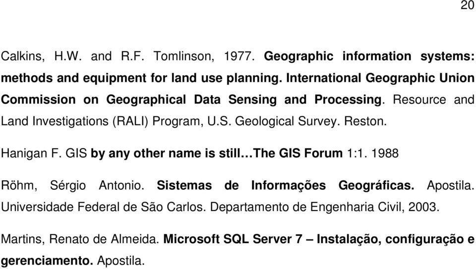 Reston. Hanigan F. GIS by any other name is still The GIS Forum 1:1. 1988 Röhm, Sérgio Antonio. Sistemas de Informações Geográficas. Apostila.