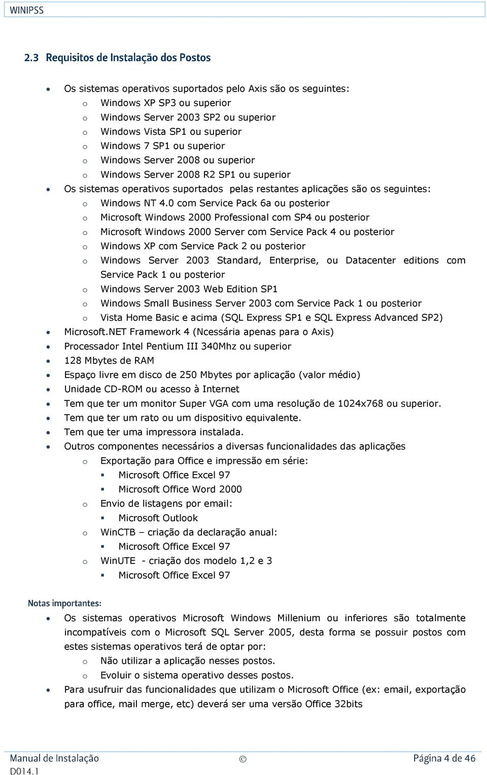 0 com Service Pack 6a ou posterior o Microsoft Windows 2000 Professional com SP4 ou posterior o Microsoft Windows 2000 Server com Service Pack 4 ou posterior o Windows XP com Service Pack 2 ou