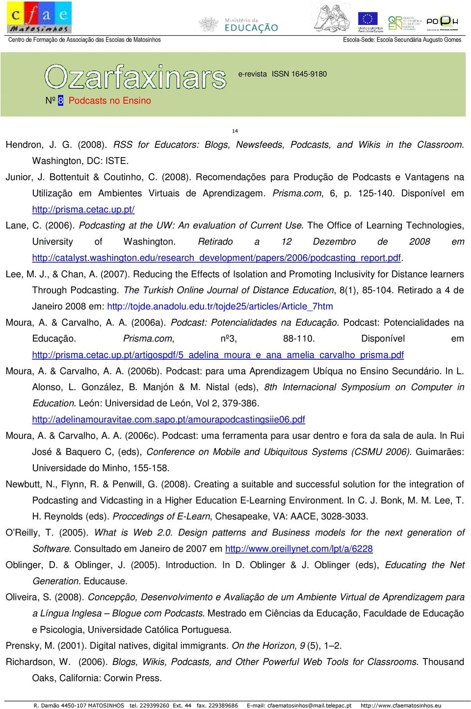 Retirado a 12 Dezembro de 2008 em http://catalyst.washington.edu/research_development/papers/2006/podcasting_report.pdf. Lee, M. J., & Chan, A. (2007).