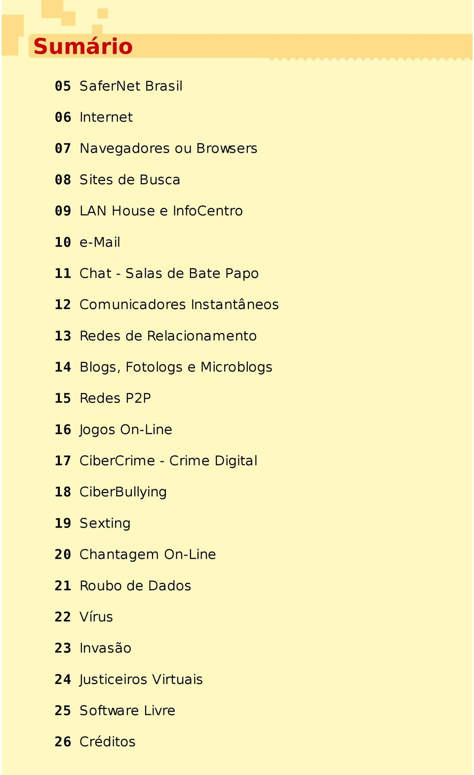 Fotologs e Microblogs 15 Redes P2P 16 Jogos On-Line 17 CiberCrime - Crime Digital 18 CiberBullying 19 Sexting