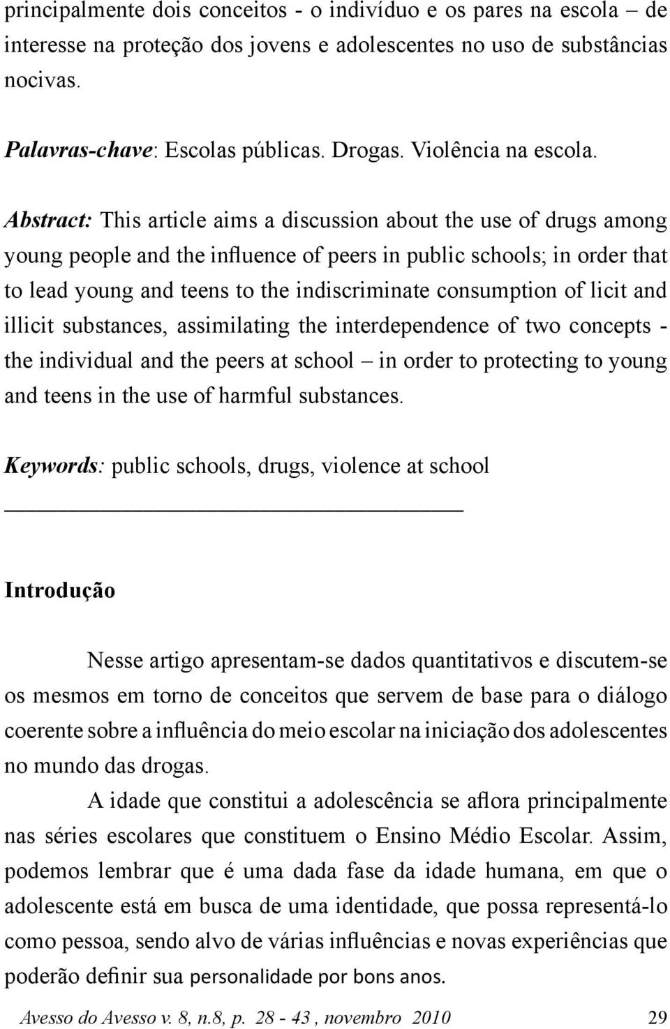 Abstract: This article aims a discussion about the use of drugs among young people and the influence of peers in public schools; in order that to lead young and teens to the indiscriminate