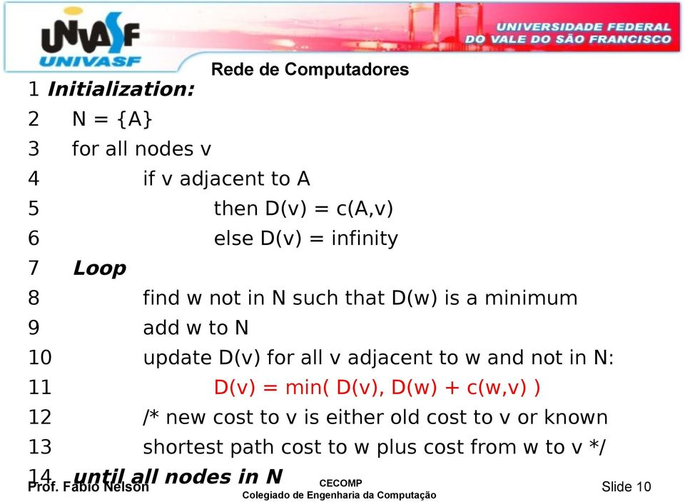 D(v) for all v adjacent to w and not in N: 11 D(v) = min( D(v), D(w) + c(w,v) ) 12 /* new cost to v is