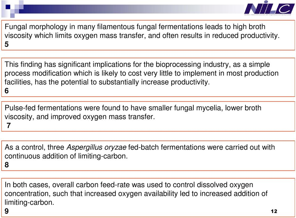 potential to substantially increase productivity. 6 Pulse-fed fermentations were found to have smaller fungal mycelia, lower broth viscosity, and improved oxygen mass transfer.