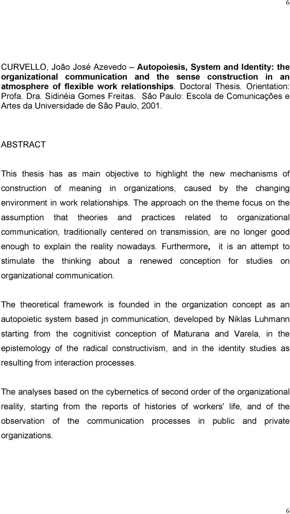 ABSTRACT This thesis has as main objective to highlight the new mechanisms of construction of meaning in organizations, caused by the changing environment in work relationships.