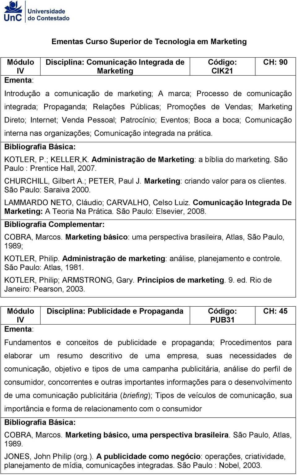 KOTLER, P.; KELLER,K. Administração de Marketing: a bíblia do marketing. São Paulo : Prentice Hall, 2007. CHURCHILL, Gilbert A.; PETER, Paul J. Marketing: criando valor para os clientes.