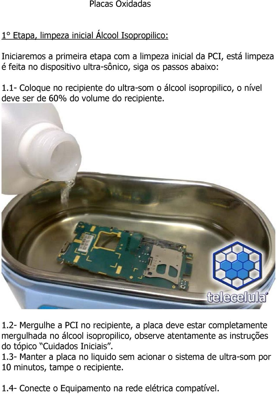 1- Coloque no recipiente do ultra-som o álcool isopropilico, o nível deve ser de 60% do volume do recipiente. 1.