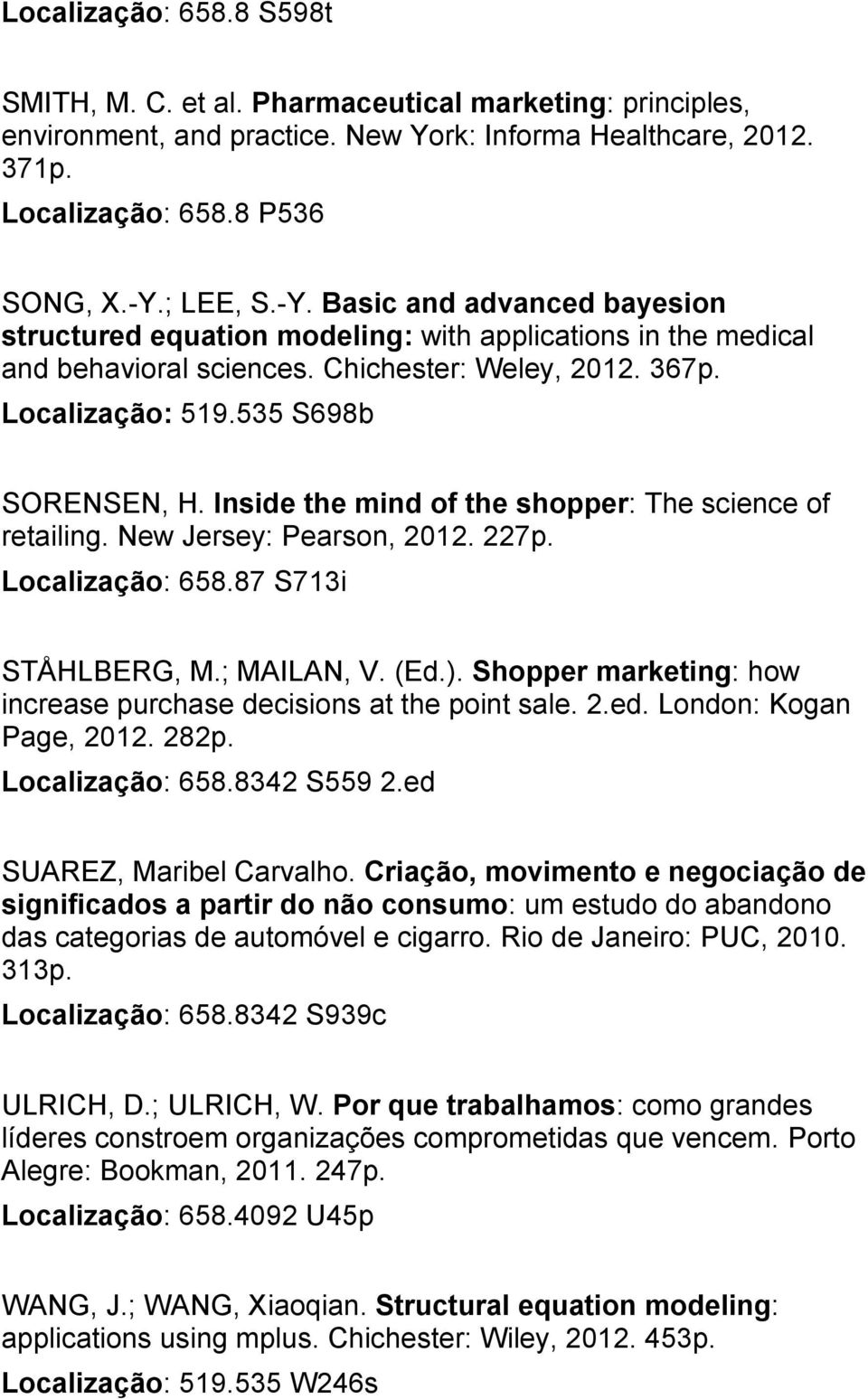 Inside the mind of the shopper: The science of retailing. New Jersey: Pearson, 2012. 227p. Localização: 658.87 S713i STÅHLBERG, M.; MAILAN, V. (Ed.).