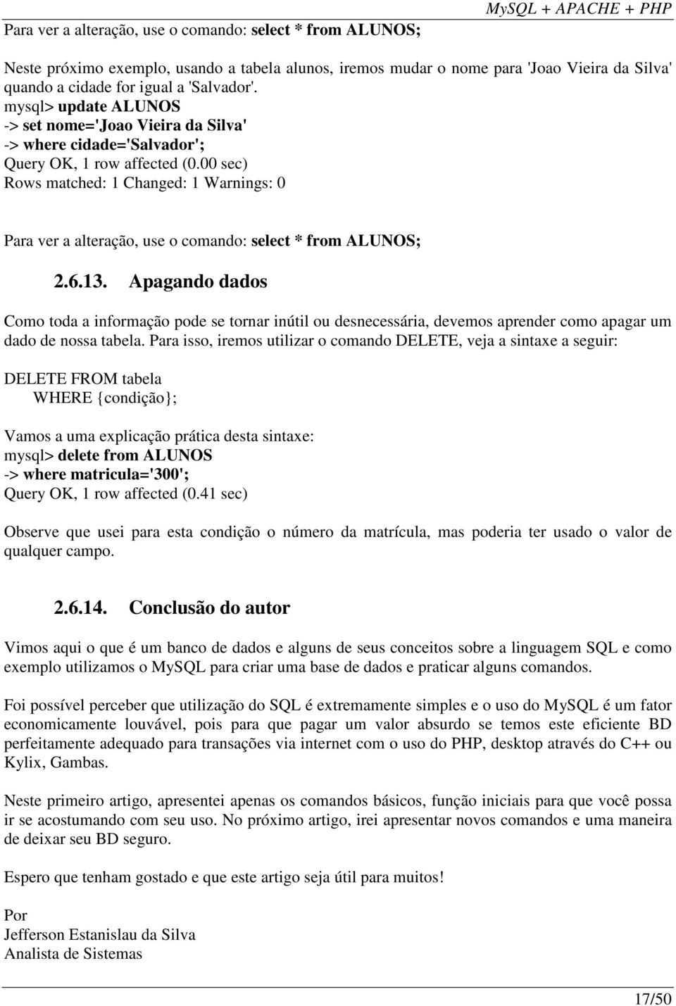 00 sec) Rows matched: 1 Changed: 1 Warnings: 0 Para ver a alteração, use o comando: select * from ALUNOS; 2.6.13.