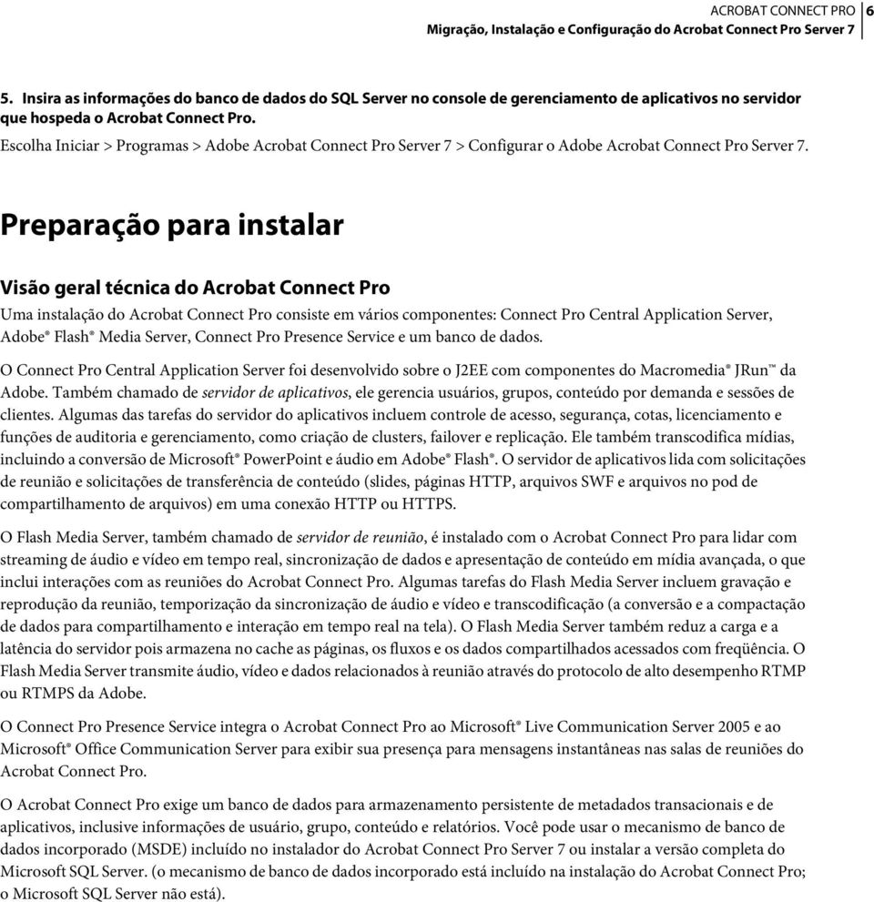 Preparação para instalar Visão geral técnica do Acrobat Connect Pro Uma instalação do Acrobat Connect Pro consiste em vários componentes: Connect Pro Central Application Server, Adobe Flash Media