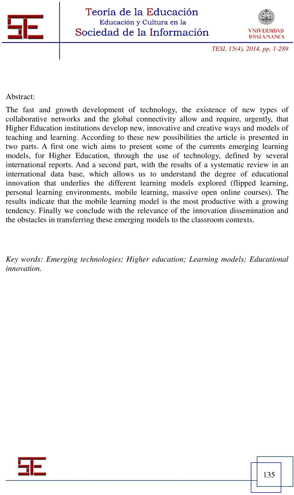 A first one wich aims to present some of the currents emerging learning models, for Higher Education, through the use of technology, defined by several international reports.