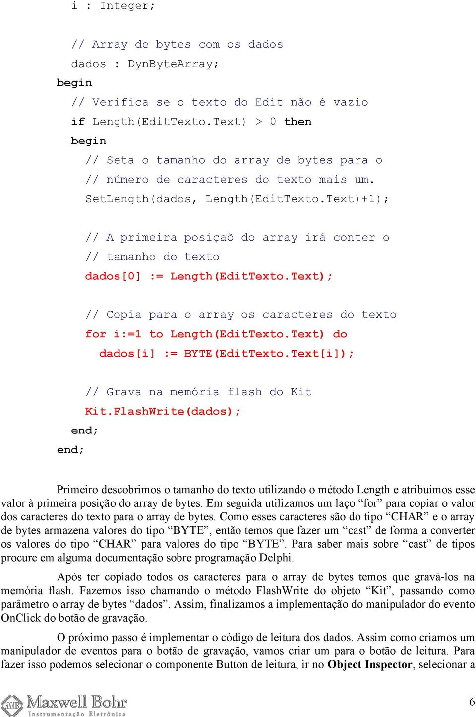 Text)+1); // A primeira posiçaõ do array irá conter o // tamanho do texto dados[0] := Length(EditTexto.Text); // Copia para o array os caracteres do texto for i:=1 to Length(EditTexto.