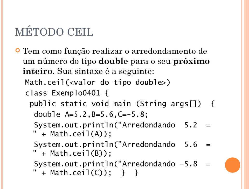 ceil(<valor do tipo double>) class Exemplo0401 { double A=5.2,B=5.6,C=-5.8; System.out.