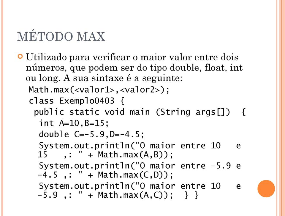 max(<valor1>,<valor2>); class Exemplo0403 { int A=10,B=15; double C=-5.9,D=-4.5; System.out.