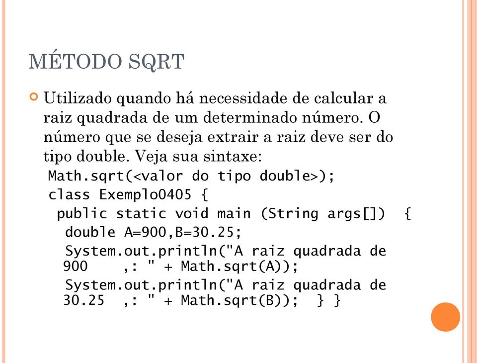 sqrt(<valor do tipo double>); class Exemplo0405 { double A=900,B=30.25; System.out.