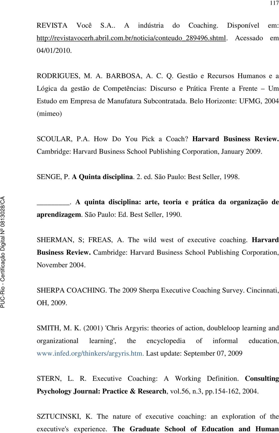 , P.A. How Do You Pick a Coach? Harvard Business Review. Cambridge: Harvard Business School Publishing Corporation, January 2009. SENGE, P. A Quinta disciplina. 2. ed. São Paulo: Best Seller, 1998.