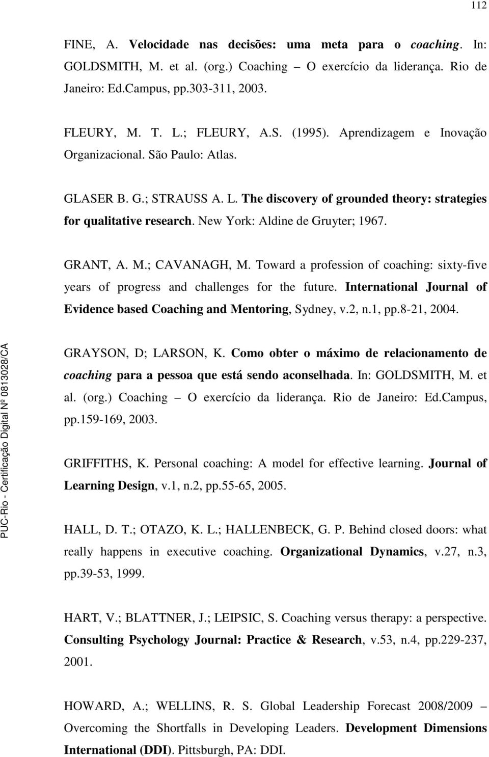 New York: Aldine de Gruyter; 1967. GRANT, A. M.; CAVANAGH, M. Toward a profession of coaching: sixty-five years of progress and challenges for the future.