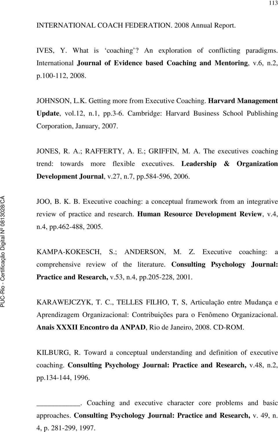 A.; RAFFERTY, A. E.; GRIFFIN, M. A. The executives coaching trend: towards more flexible executives. Leadership & Organization Development Journal, v.27, n.7, pp.584-596, 2006. JOO, B.