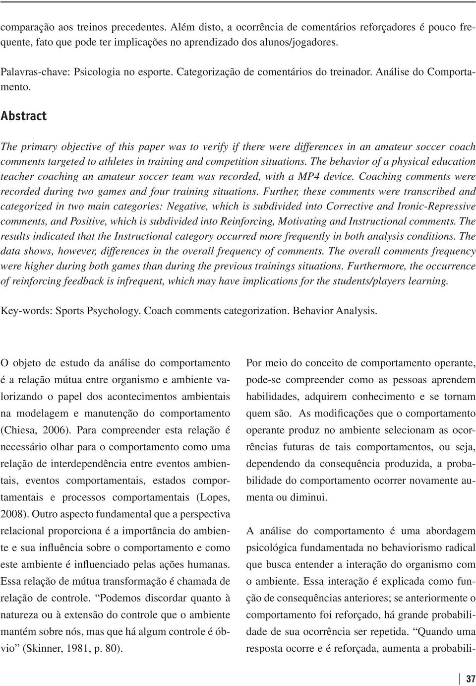 Abstract The primary objective of this paper was to verify if there were differences in an amateur soccer coach comments targeted to athletes in training and competition situations.