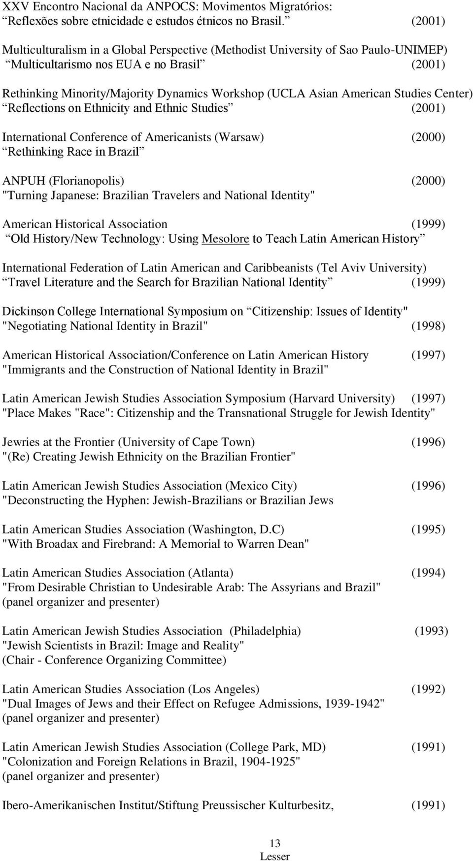 "American Studies Center) Reflections on Ethnicity and Ethnic Studies (2001) International Conference of Americanists (Warsaw) (2000) Rethinking Race in Brazil ANPUH (Florianopolis) (2000) ""Turning"