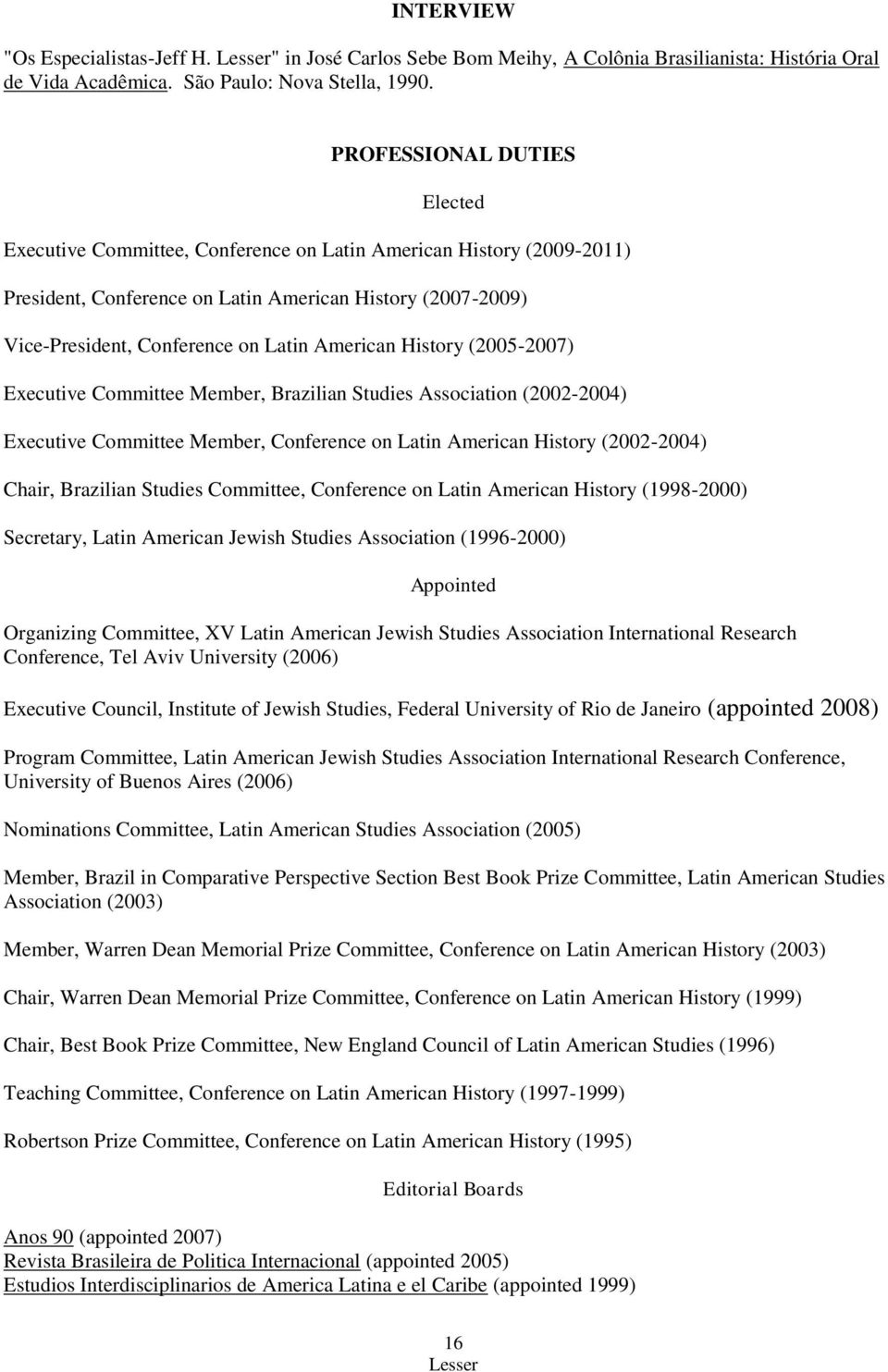 American History (2005-2007) Executive Committee Member, Brazilian Studies Association (2002-2004) Executive Committee Member, Conference on Latin American History (2002-2004) Chair, Brazilian