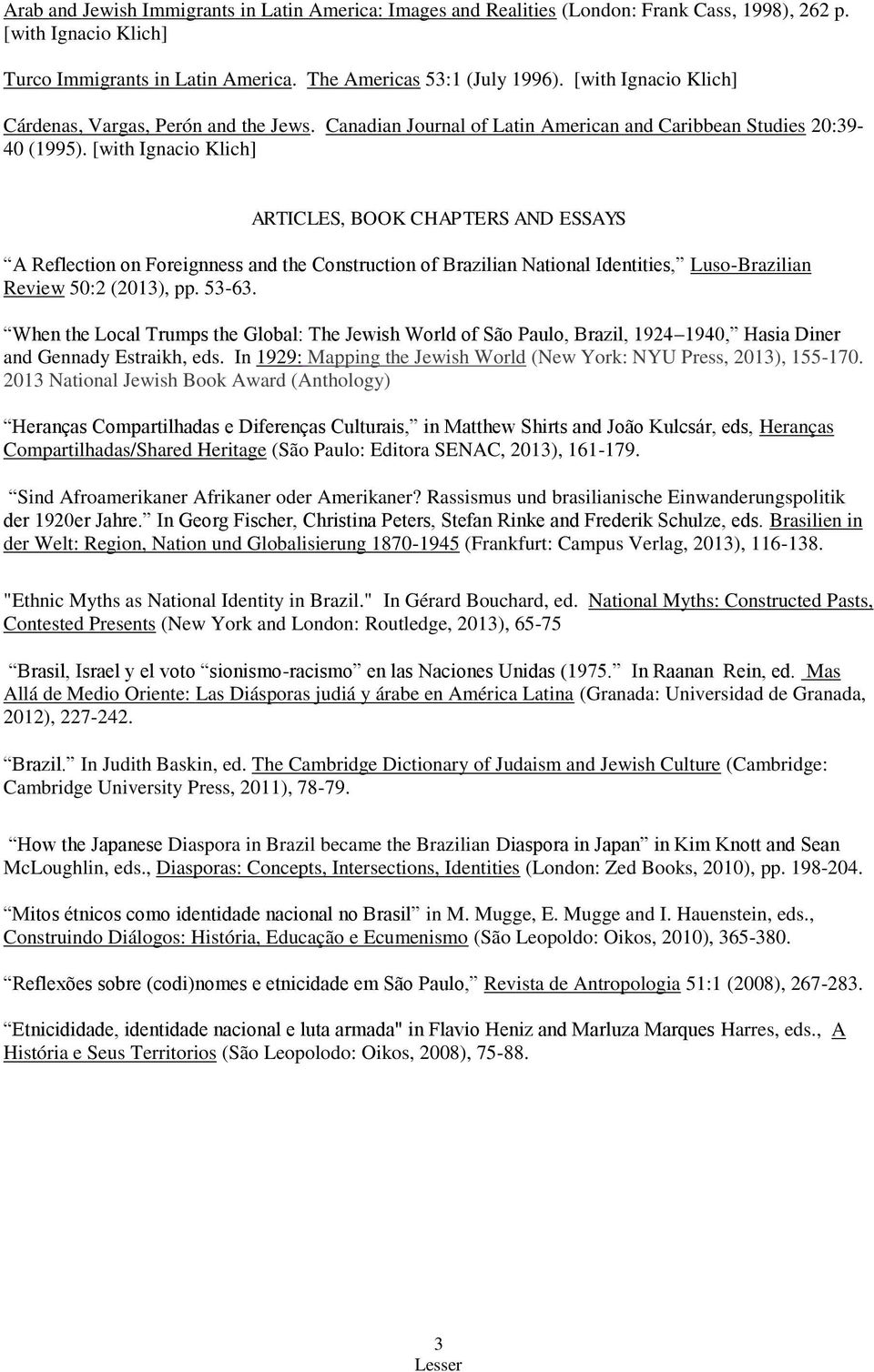 [with Ignacio Klich] ARTICLES, BOOK CHAPTERS AND ESSAYS A Reflection on Foreignness and the Construction of Brazilian National Identities, Luso-Brazilian Review 50:2 (2013), pp. 53-63.