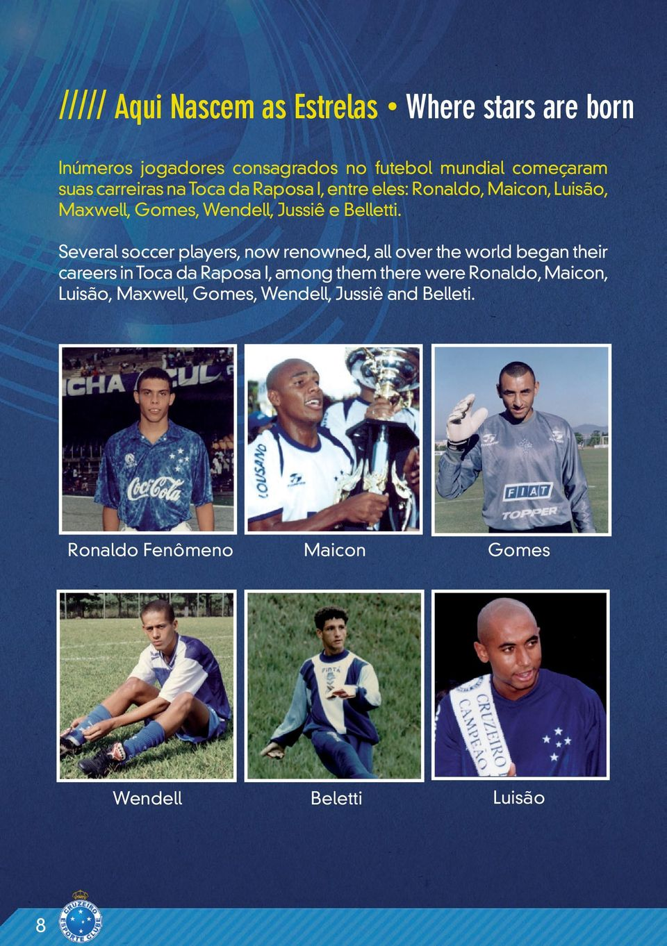 Several soccer players, now renowned, all over the world began their careers in Toca da Raposa I, among them there