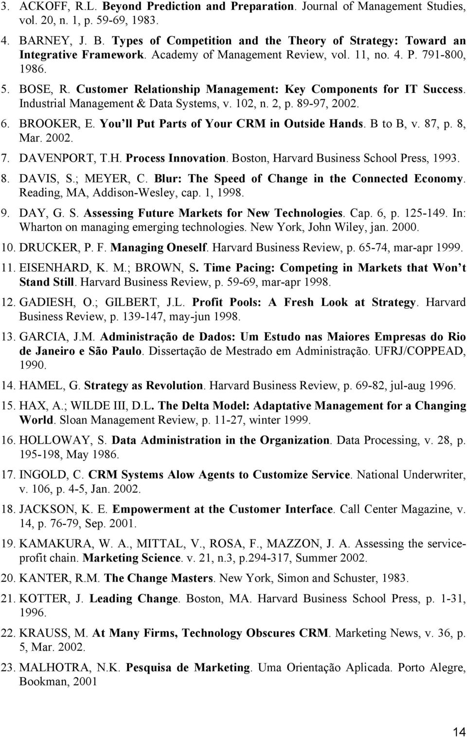89-97, 2002. 6. BROOKER, E. You ll Put Parts of Your CRM in Outside Hands. B to B, v. 87, p. 8, Mar. 2002. 7. DAVENPORT, T.H. Process Innovation. Boston, Harvard Business School Press, 1993. 8. DAVIS, S.