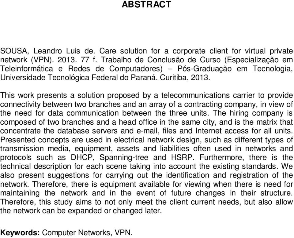 This work presents a solution proposed by a telecommunications carrier to provide connectivity between two branches and an array of a contracting company, in view of the need for data communication