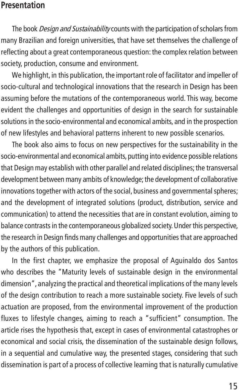 We highlight, in this publication, the important role offacilitator and impeller of socio-cultural and technological innovations that the research in Design has been assuming before the mutations of