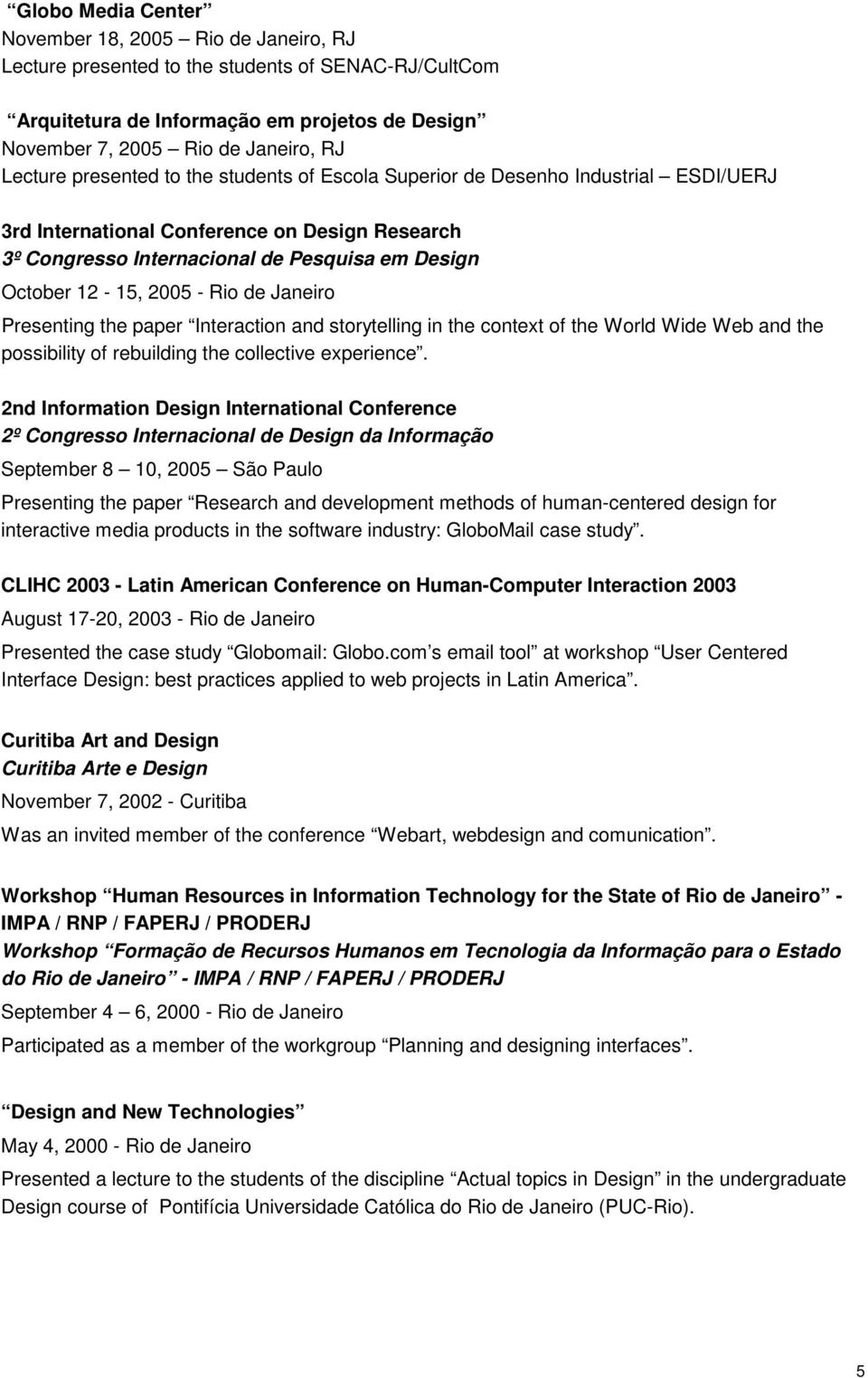 2005 - Rio de Janeiro Presenting the paper Interaction and storytelling in the context of the World Wide Web and the possibility of rebuilding the collective experience.