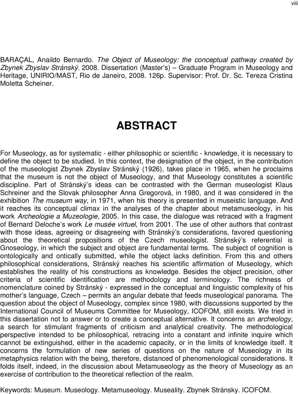 ABSTRACT For Museology, as for systematic - either philosophic or scientific - knowledge, it is necessary to define the object to be studied.