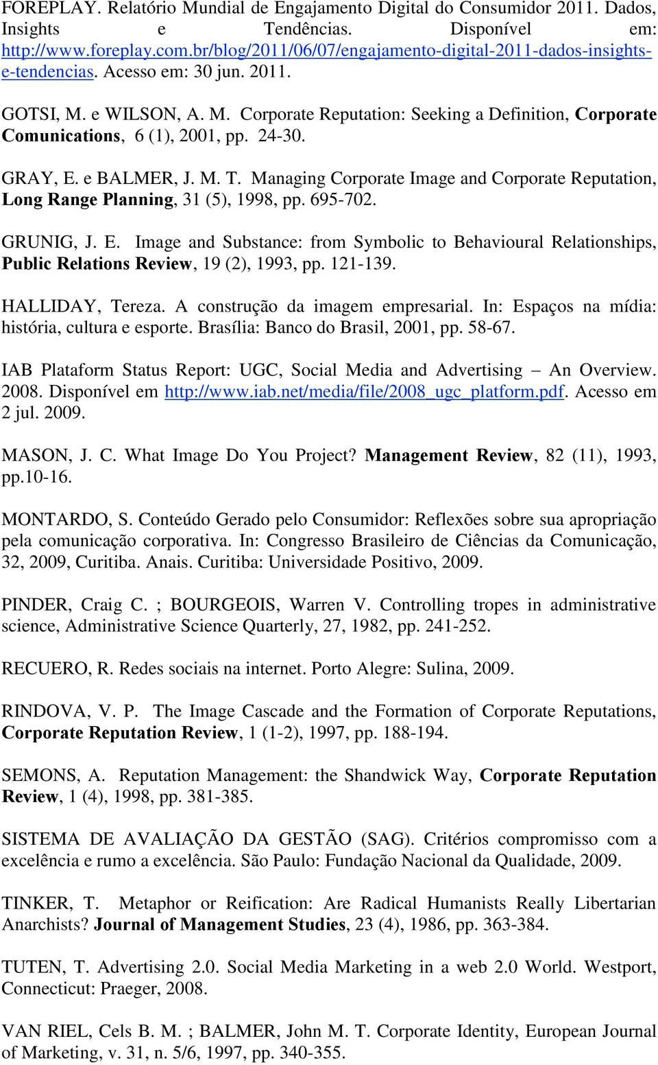 24-30. GRAY, E. e BALMER, J. M. T. Managing Corporate Image and Corporate Reputation, Long Range Planning, 31 (5), 1998, pp. 695-702. GRUNIG, J. E. Image and Substance: from Symbolic to Behavioural Relationships, Public Relations Review, 19 (2), 1993, pp.