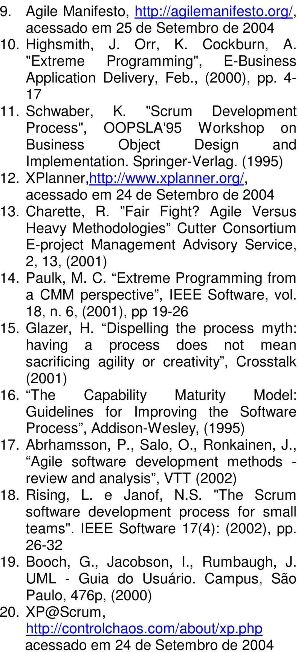 org/, acessado em 24 de Setembro de 2004 13. Charette, R. Fair Fight? Agile Versus Heavy Methodologies Cutter Consortium E-project Management Advisory Service, 2, 13, (2001) 14. Paulk, M. C. Extreme Programming from a CMM perspective, IEEE Software, vol.